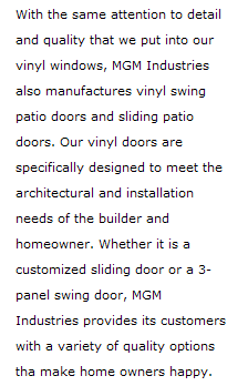 With the same attention to detail and quality that we put into our vinyl windows, MGM Industries also manufactures vinyl swing patio doors. Our vinyl doors are specifically designed to meet the architectural and installation needs of the builder and home owner. WHether it is a customized sliding door or a 3-panel swing door, MGM Industries provides its customers with a variety of quality options that make home owners happy.